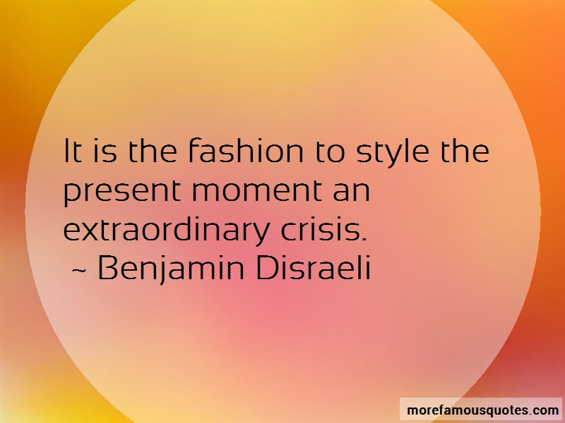 Benjamin Disraeli Quotes: It is the fashion to style the present