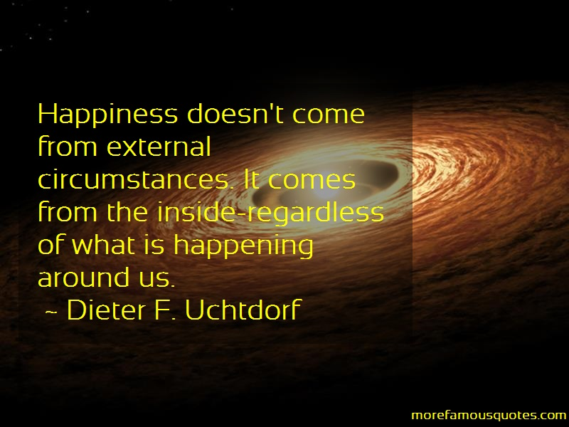 Dieter F. Uchtdorf Quotes: Happiness doesnt come from external