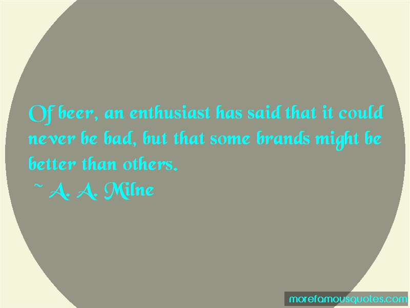 A.A. Milne Quotes: Of Beer An Enthusiast Has Said That It