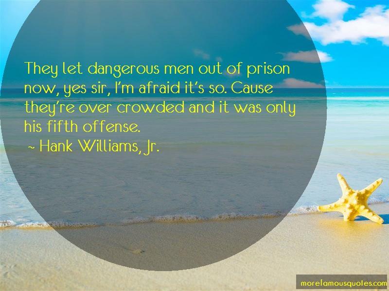 Hank Williams, Jr. Quotes: They let dangerous men out of prison now