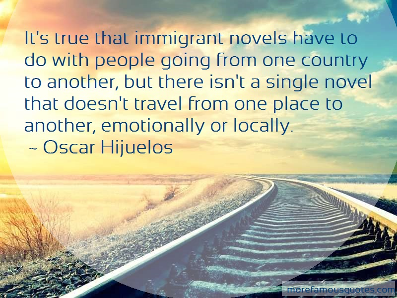 Oscar Hijuelos Quotes: Its True That Immigrant Novels Have To