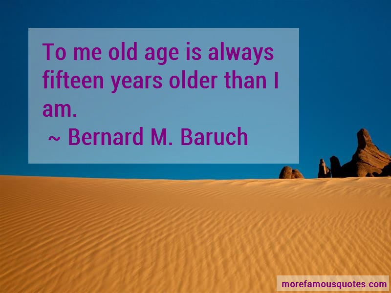 Bernard M. Baruch Quotes: To Me Old Age Is Always Fifteen Years
