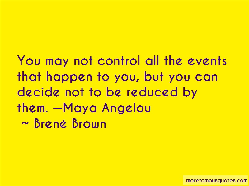 Brené Brown Quotes: You may not control all the events that