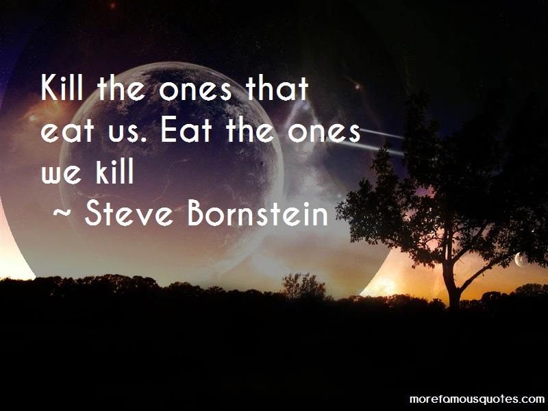 Steve Bornstein Quotes: Kill The Ones That Eat Us Eat The Ones