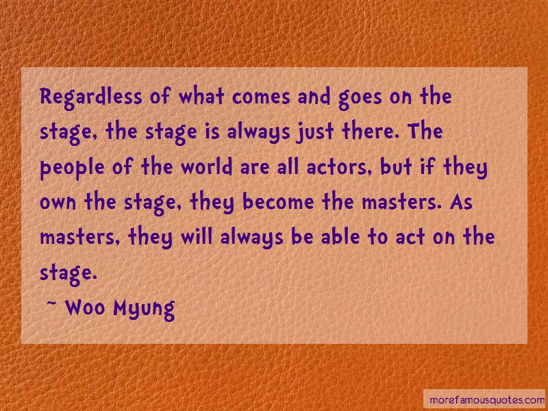 Woo Myung Quotes: Regardless of what comes and goes on the