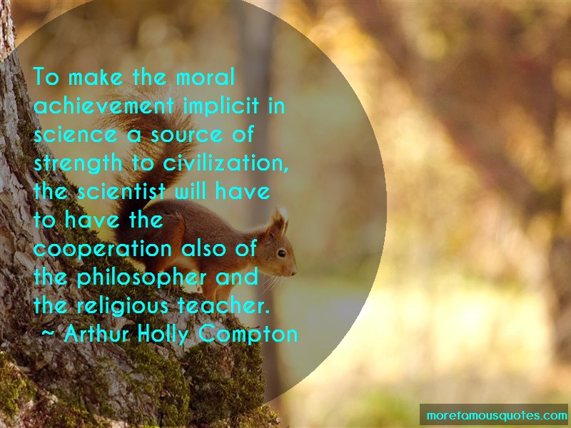 Arthur Holly Compton Quotes: To Make The Moral Achievement Implicit