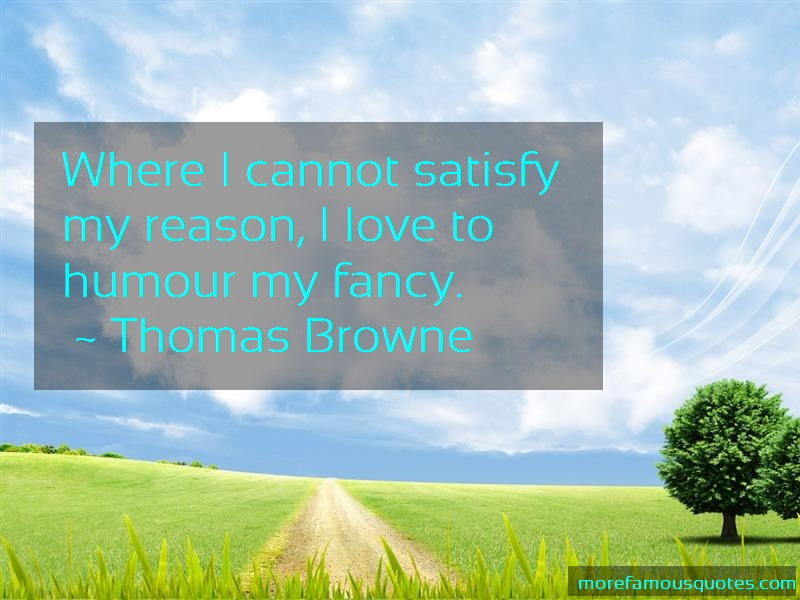 Thomas Browne Quotes: Where i cannot satisfy my reason i love