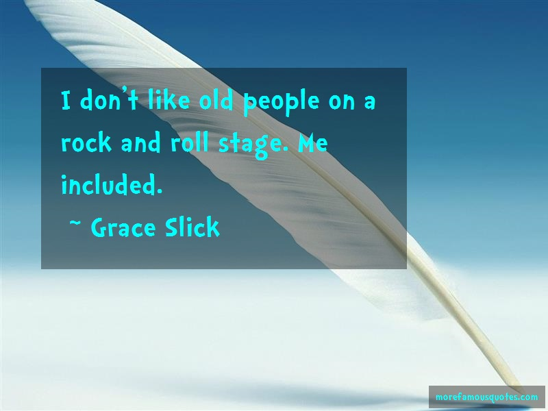 Grace Slick Quotes: I dont like old people on a rock and