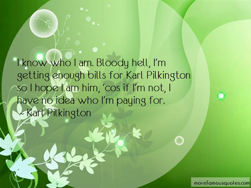 Karl Pilkington Quotes: I Know Who I Am Bloody Hell Im Getting