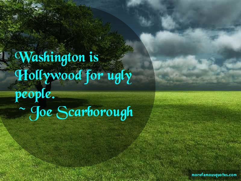 Joe Scarborough Quotes: Washington is hollywood for ugly people