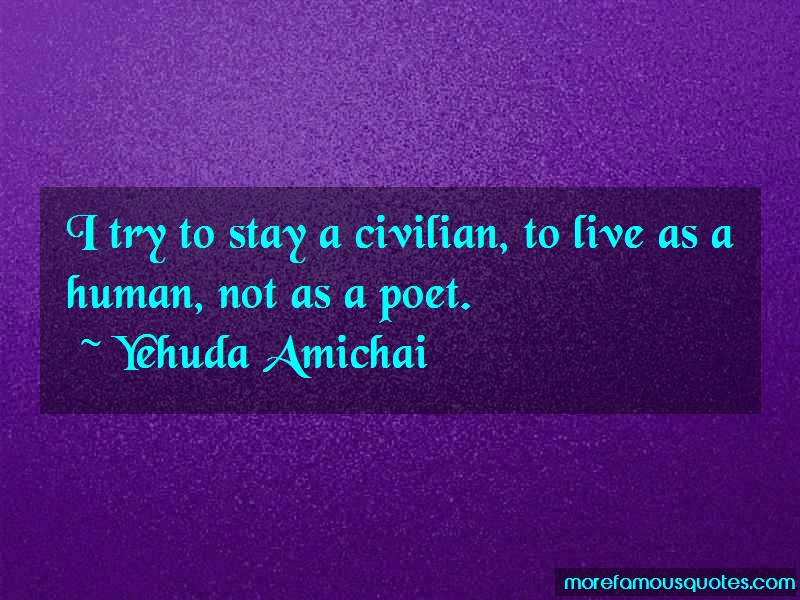Yehuda Amichai Quotes: I try to stay a civilian to live as a