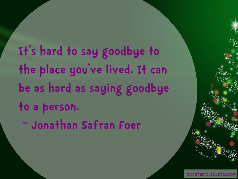 Jonathan Safran Foer Quotes: Its hard to say goodbye to the place