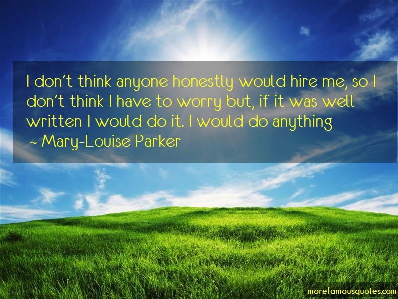 Mary-Louise Parker Quotes: I dont think anyone honestly would hire