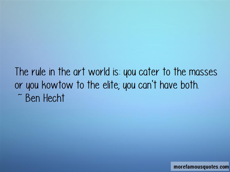 Ben Hecht Quotes: The Rule In The Art World Is You Cater