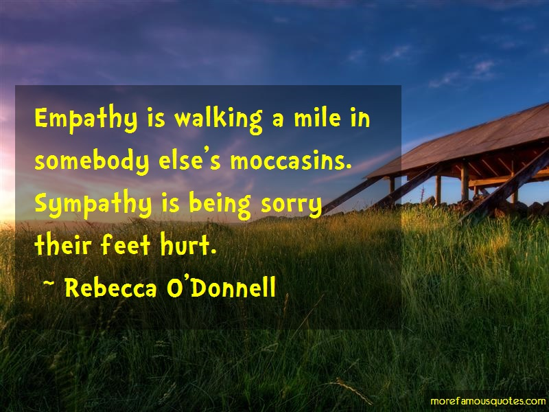 Rebecca O'Donnell Quotes: Empathy is walking a mile in somebody