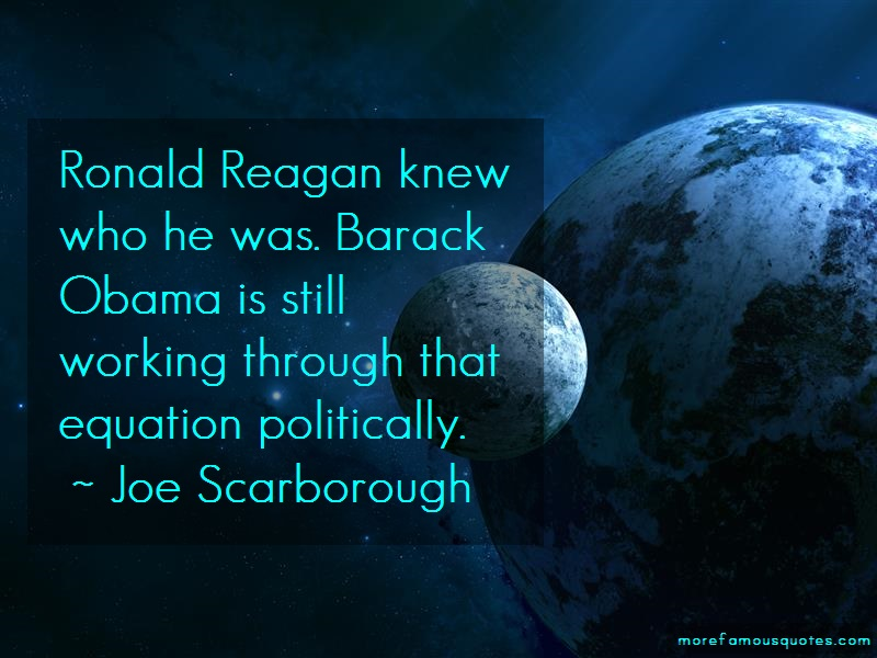 Joe Scarborough Quotes: Ronald reagan knew who he was barack