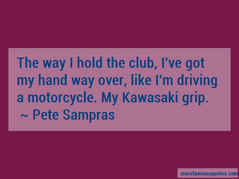Pete Sampras Quotes: The Way I Hold The Club Ive Got My Hand