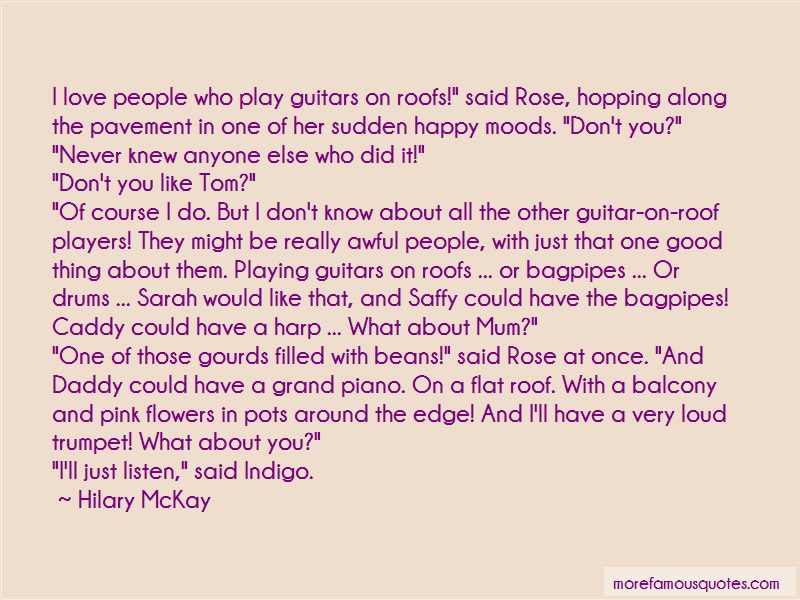 Hilary McKay Quotes: I love people who play guitars on roofs
