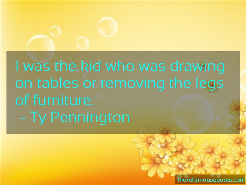 Ty Pennington Quotes: I was the kid who was drawing on tables