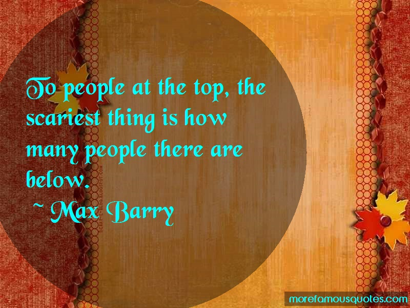 Max Barry Quotes: To people at the top the scariest thing
