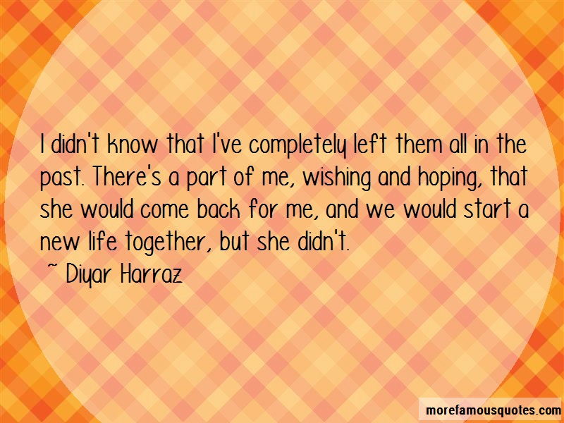 Diyar Harraz Quotes: I didnt know that ive completely left