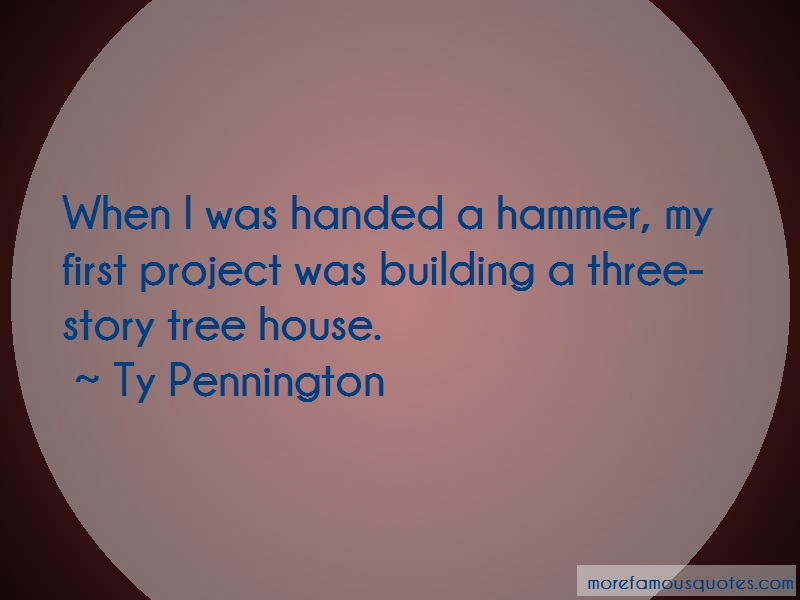 Ty Pennington Quotes: When i was handed a hammer my first