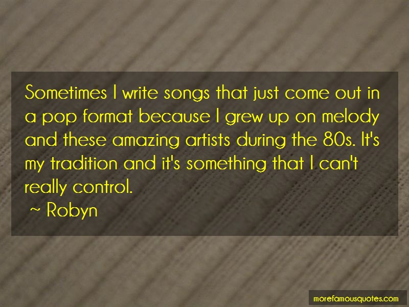 Robyn Quotes: Sometimes i write songs that just come