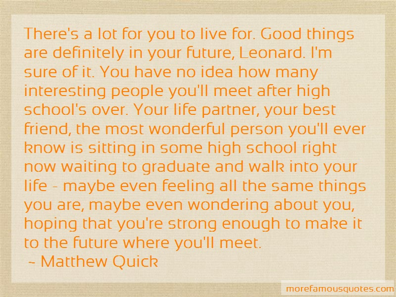 Matthew Quick Quotes: Theres A Lot For You To Live For Good