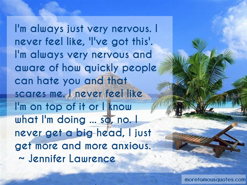 Jennifer Lawrence Quotes: Im always just very nervous i never feel