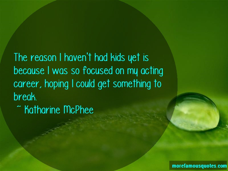 Katharine McPhee Quotes: The Reason I Havent Had Kids Yet Is