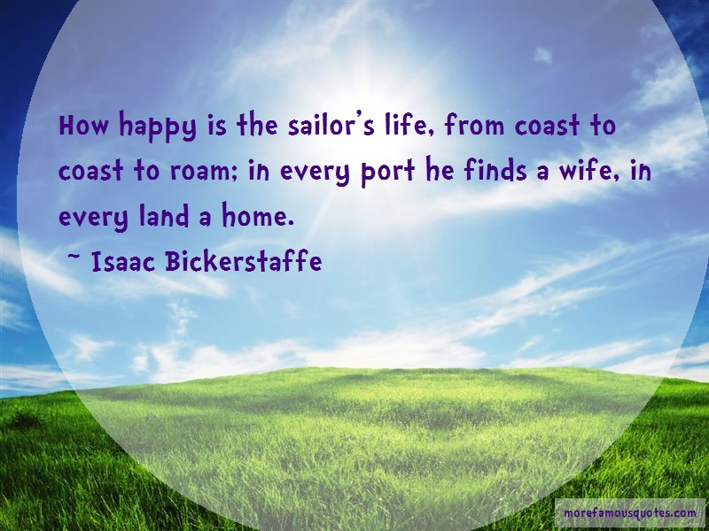 Isaac Bickerstaffe Quotes: How Happy Is The Sailors Life From Coast