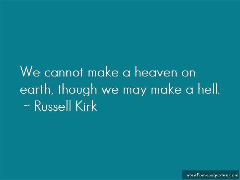Russell Kirk Quotes: We Cannot Make A Heaven On Earth Though