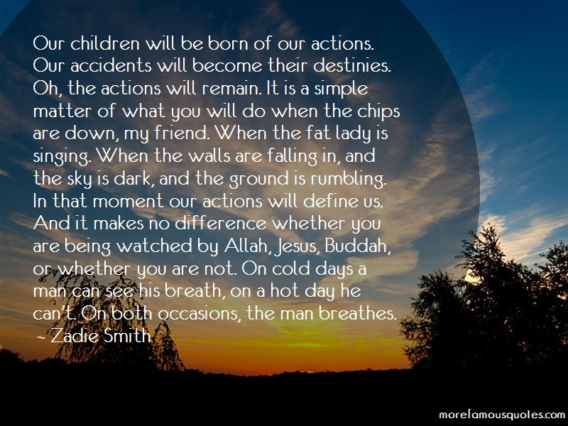 Zadie Smith Quotes: Our Children Will Be Born Of Our Actions