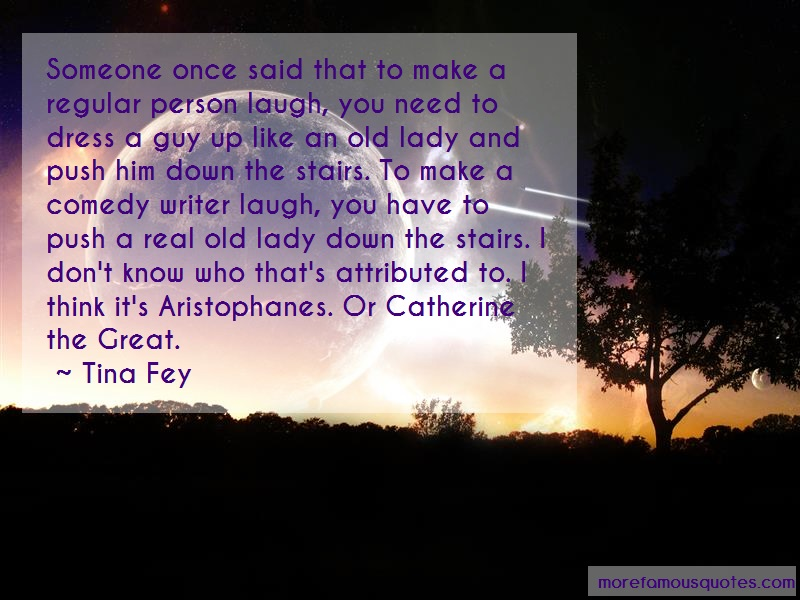 Tina Fey Quotes: Someone once said that to make a regular