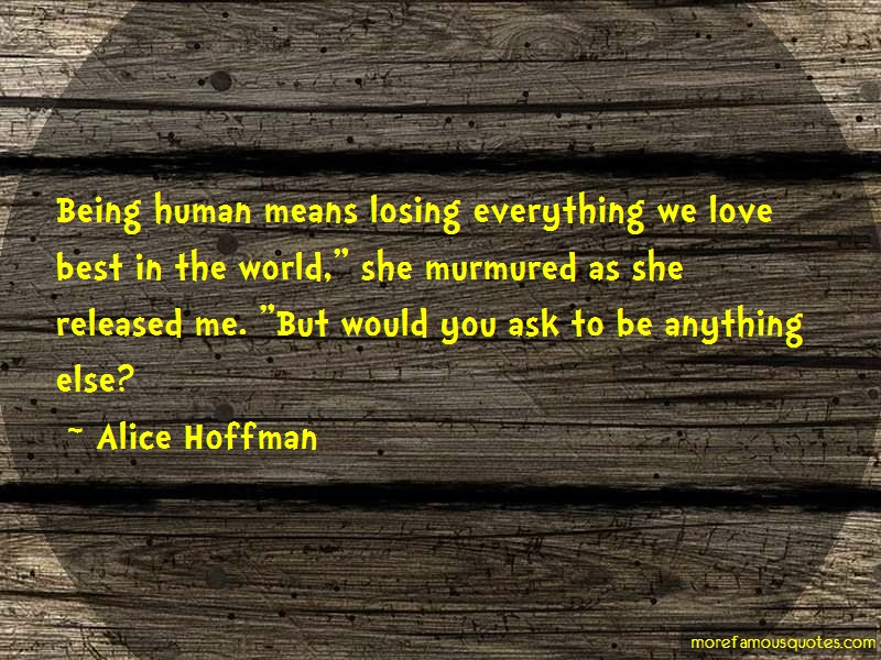 Alice Hoffman Quotes: Being human means losing everything we