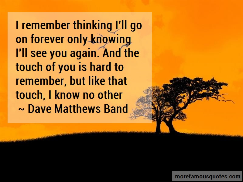 Dave Matthews Band Quotes: I remember thinking ill go on forever