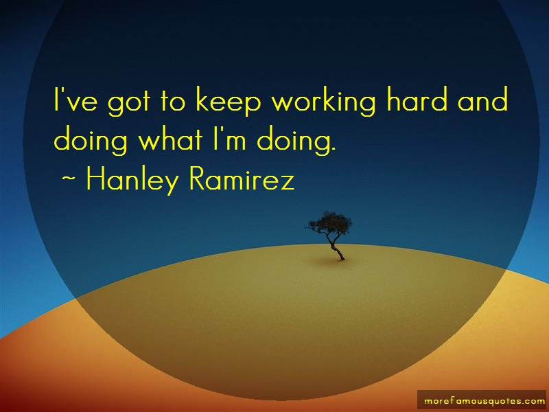 Hanley Ramirez Quotes: Ive got to keep working hard and doing