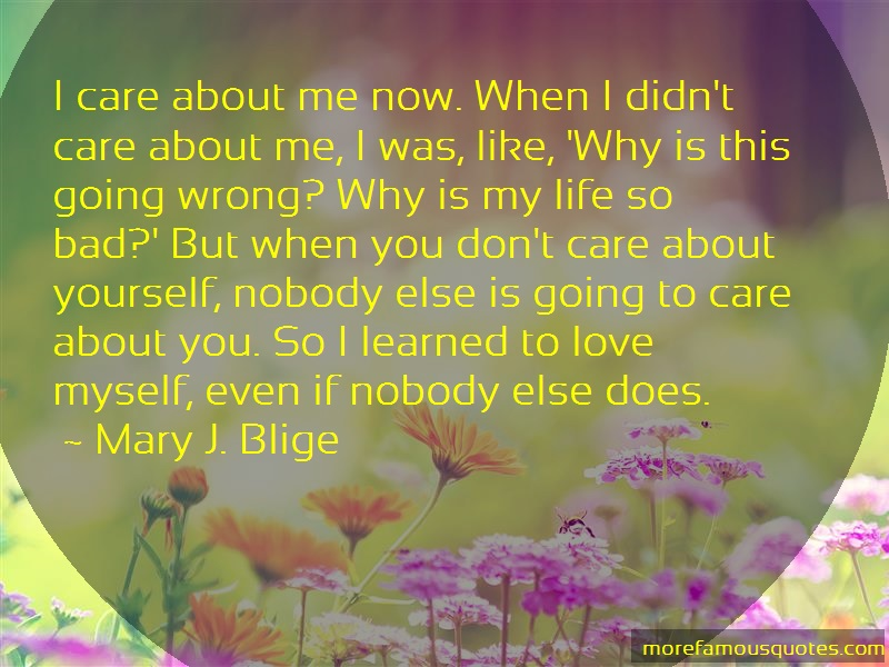Mary J. Blige Quotes: I care about me now when i didnt care