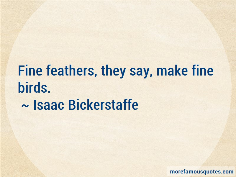 Isaac Bickerstaffe Quotes: Fine Feathers They Say Make Fine Birds