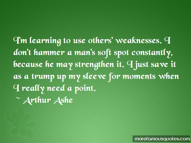 Arthur Ashe Quotes: Im learning to use others weaknesses i