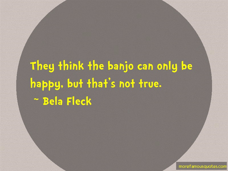 Bela Fleck Quotes: They think the banjo can only be happy