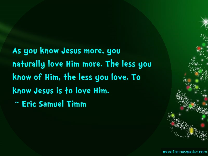 Eric Samuel Timm Quotes: As you know jesus more you naturally