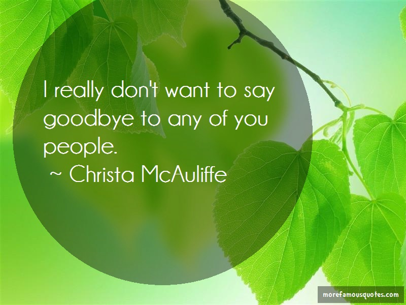 Christa McAuliffe Quotes: I really dont want to say goodbye to any
