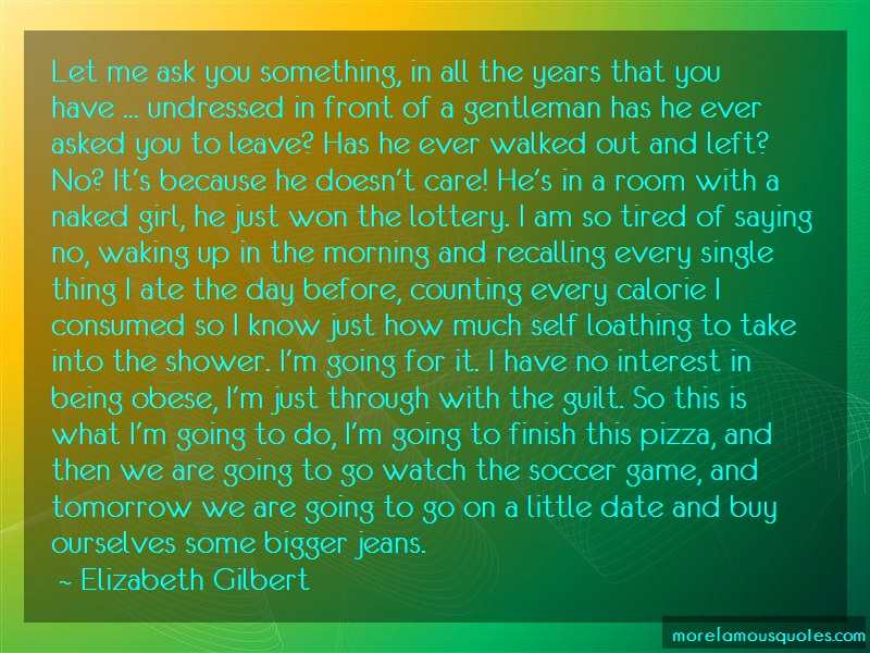 Elizabeth Gilbert Quotes: Let Me Ask You Something In All The