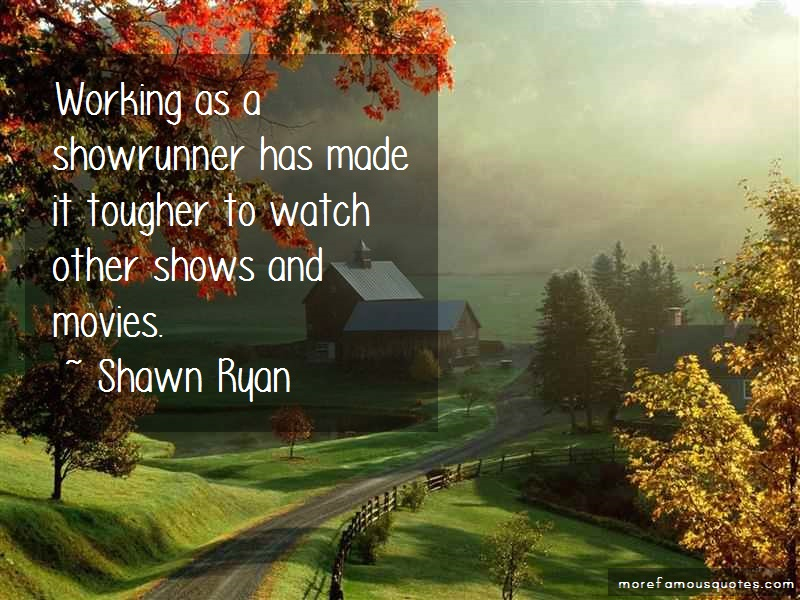 Shawn Ryan Quotes: Working As A Showrunner Has Made It