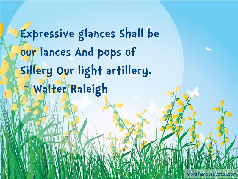 Walter Raleigh Quotes: Expressive glances shall be our lances