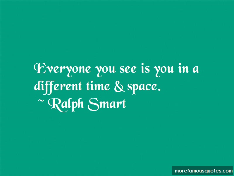 Ralph Smart Quotes: Everyone you see is you in a different
