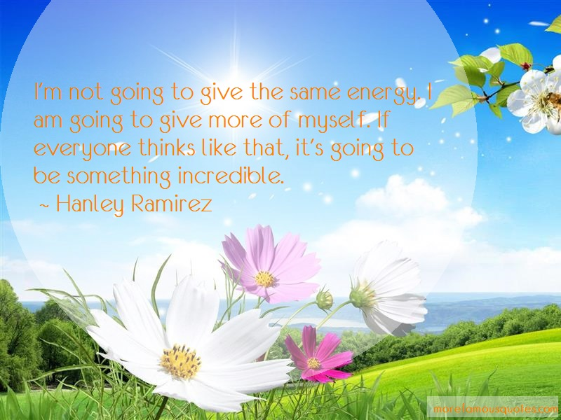 Hanley Ramirez Quotes: Im not going to give the same energy i