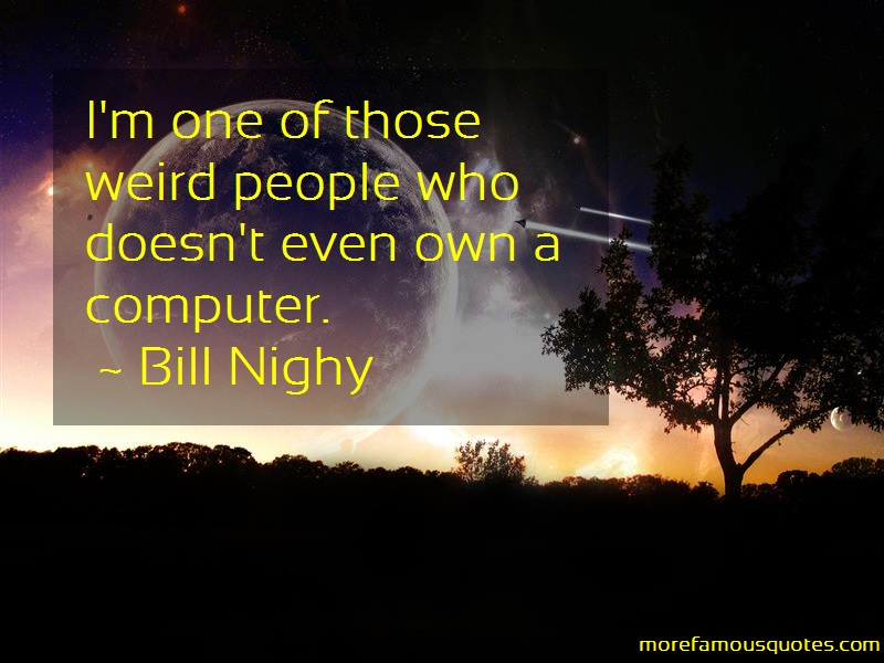 Bill Nighy Quotes: Im one of those weird people who doesnt