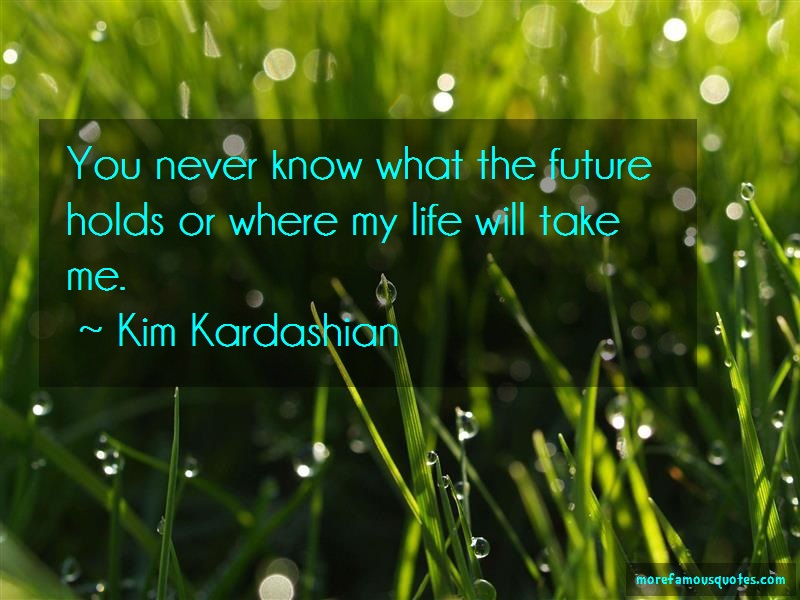 Kim Kardashian Quotes: You never know what the future holds or